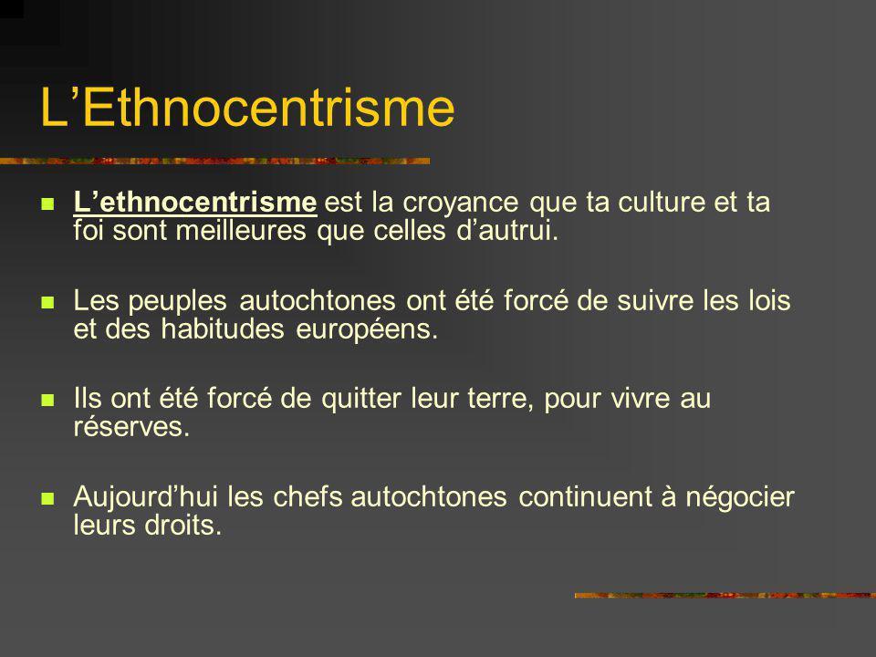 LEthnocentrisme Lethnocentrisme est la croyance que ta culture et ta foi sont meilleures que celles dautrui. Les peuples autochtones ont été forcé de