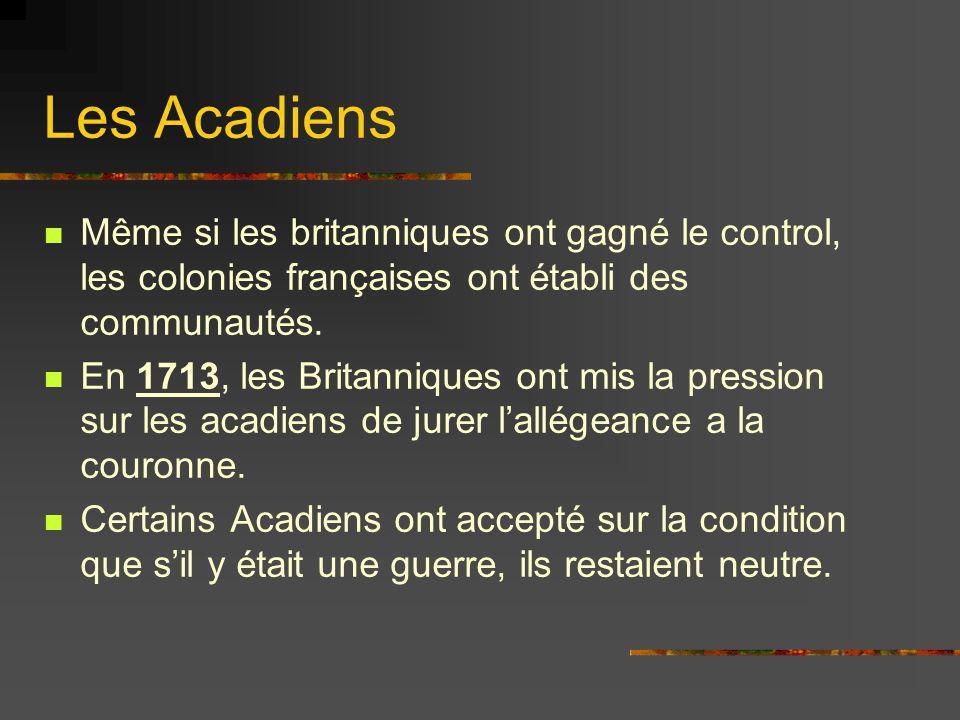 Les Acadiens Même si les britanniques ont gagné le control, les colonies françaises ont établi des communautés. En 1713, les Britanniques ont mis la p