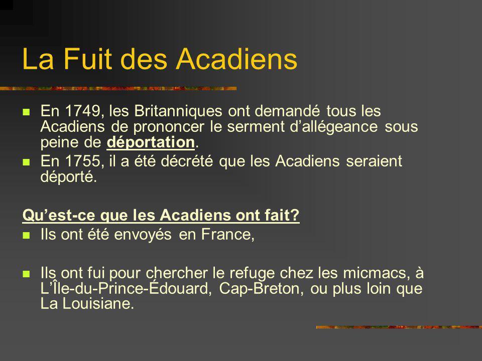 La Fuit des Acadiens En 1749, les Britanniques ont demandé tous les Acadiens de prononcer le serment dallégeance sous peine de déportation. En 1755, i