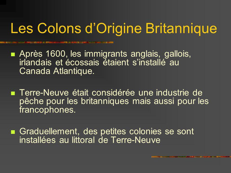 Les Colons dOrigine Britannique Après 1600, les immigrants anglais, gallois, irlandais et écossais étaient sinstallé au Canada Atlantique. Terre-Neuve