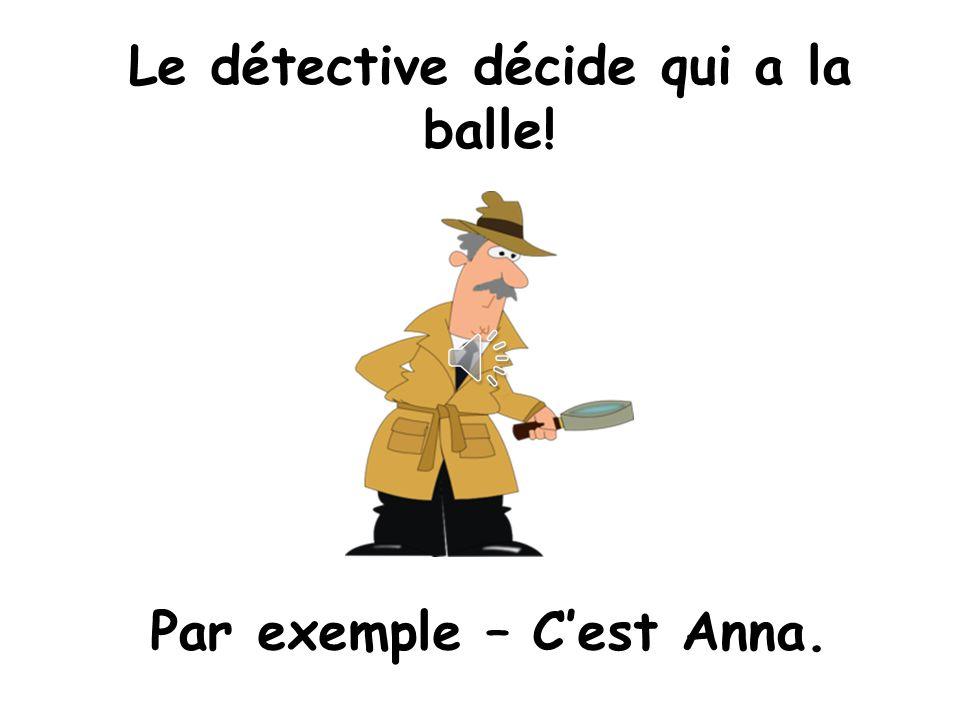 Quand la musique sarrête…. Cachez la balle du détective. …la classe dit Qui a la balle?