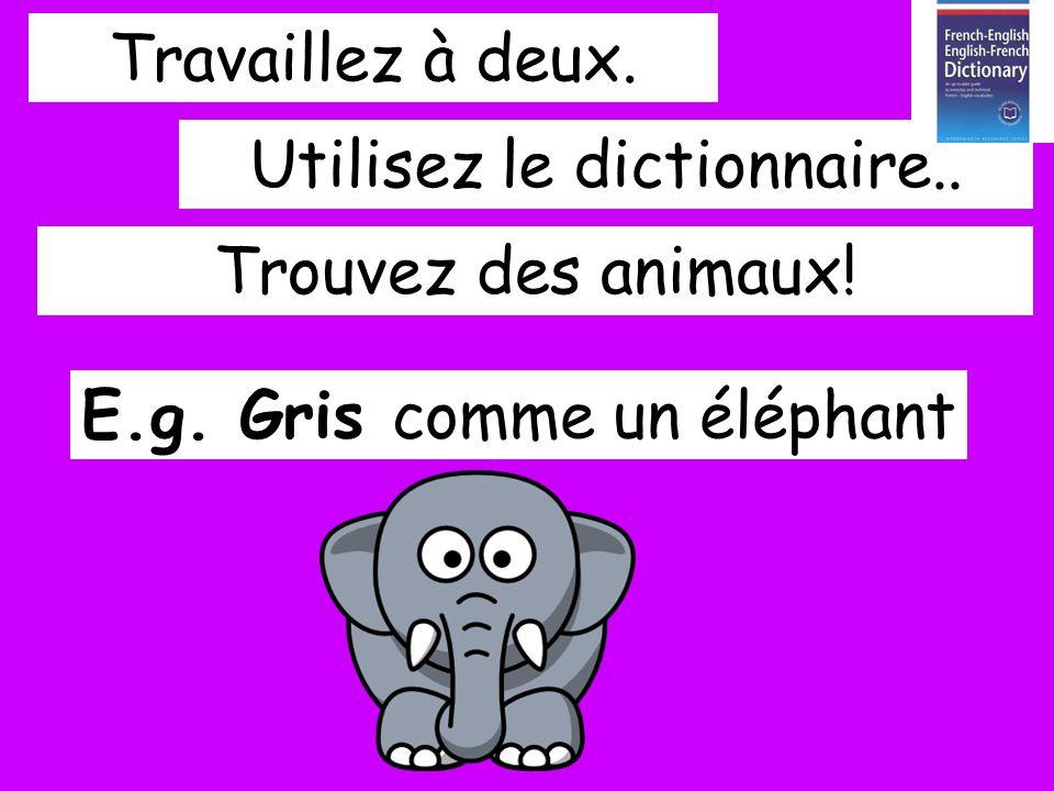 Travaillez à deux. E.g. Gris comme un éléphant Utilisez le dictionnaire.. Trouvez des animaux!