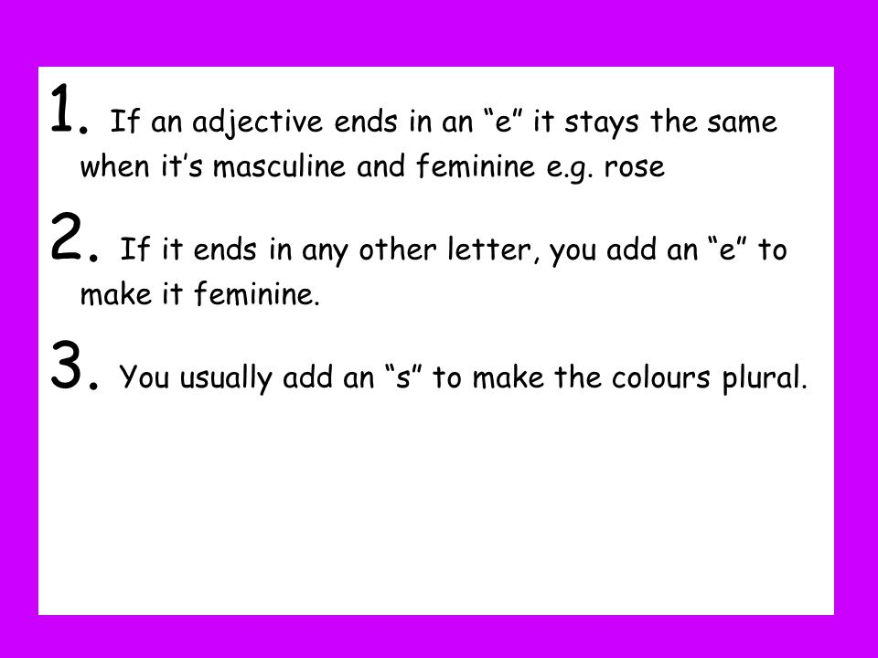 1. If an adjective ends in an e it stays the same when its masculine and feminine e.g. rose 2. If it ends in any other letter, you add an e to make it
