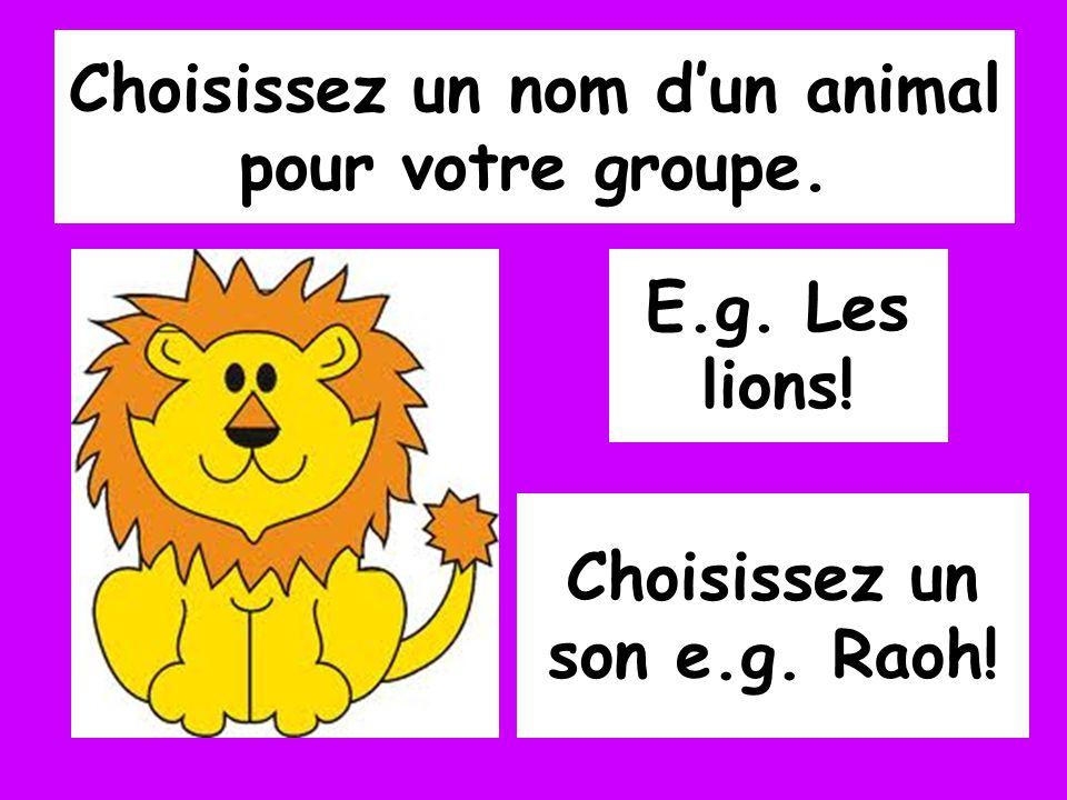 Choisissez un nom dun animal pour votre groupe. E.g. Les lions! Choisissez un son e.g. Raoh!