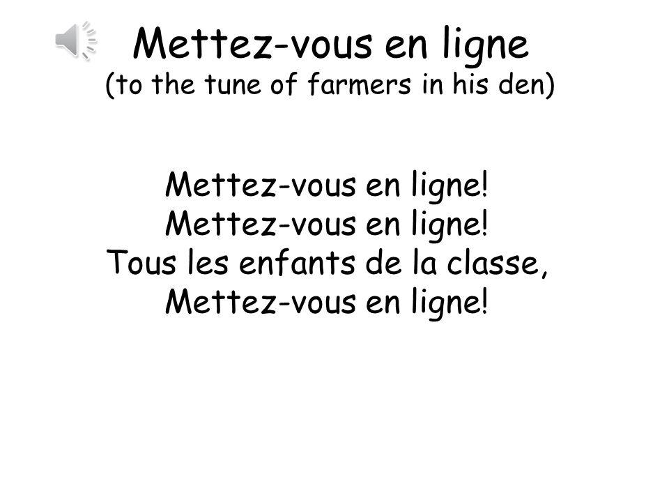 Mettez-vous en ligne (to the tune of farmers in his den) Mettez-vous en ligne! Tous les enfants de la classe, Mettez-vous en ligne!