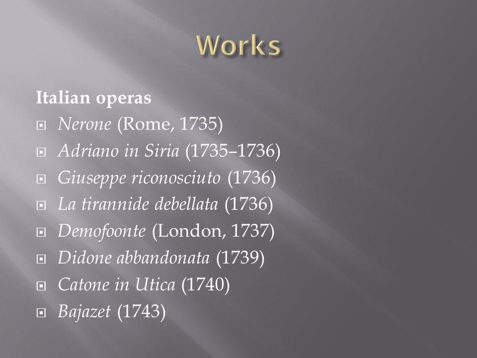 Italian operas Nerone (Rome, 1735) Adriano in Siria (1735–1736) Giuseppe riconosciuto (1736) La tirannide debellata (1736) Demofoonte (London, 1737) D