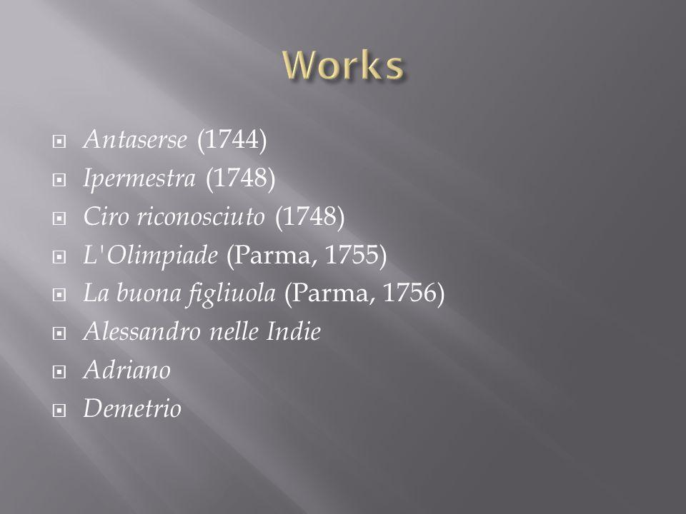 Antaserse (1744) Ipermestra (1748) Ciro riconosciuto (1748) L'Olimpiade (Parma, 1755) La buona figliuola (Parma, 1756) Alessandro nelle Indie Adriano