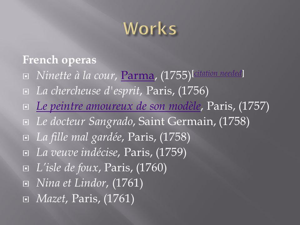 La bonne fille, Paris, (1762) Le retour au village, Paris, (1762) La plaidreuse et le procés, Paris, (1763) Le milicien, Versailles, (1763) Les deux chasseurs et la laitière, (1763) Le rendez-vous, Paris, (1763)