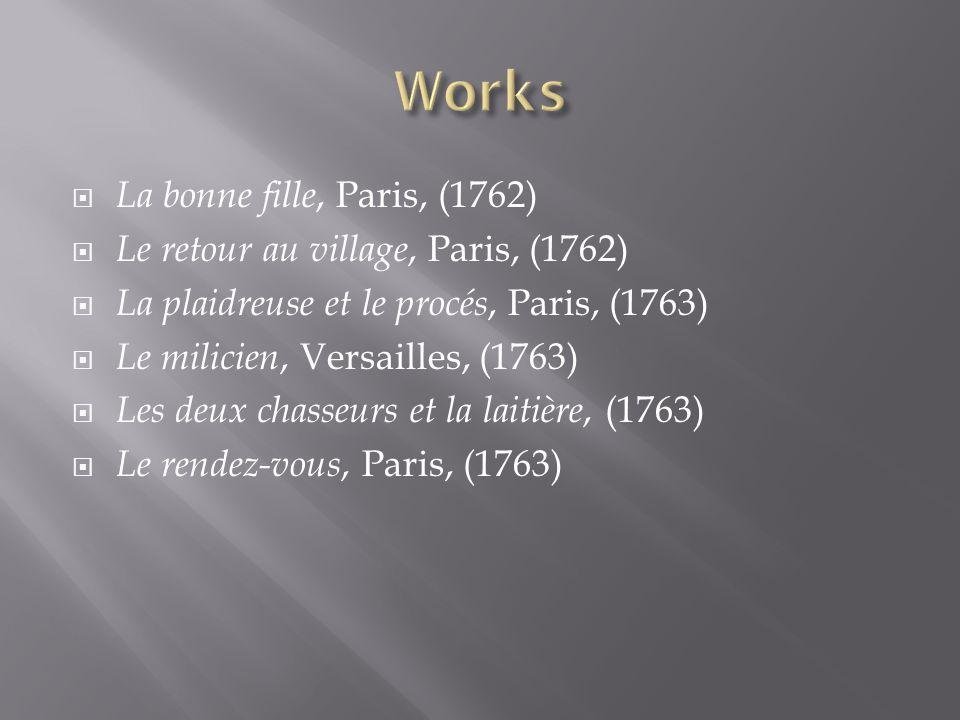 La bonne fille, Paris, (1762) Le retour au village, Paris, (1762) La plaidreuse et le procés, Paris, (1763) Le milicien, Versailles, (1763) Les deux c