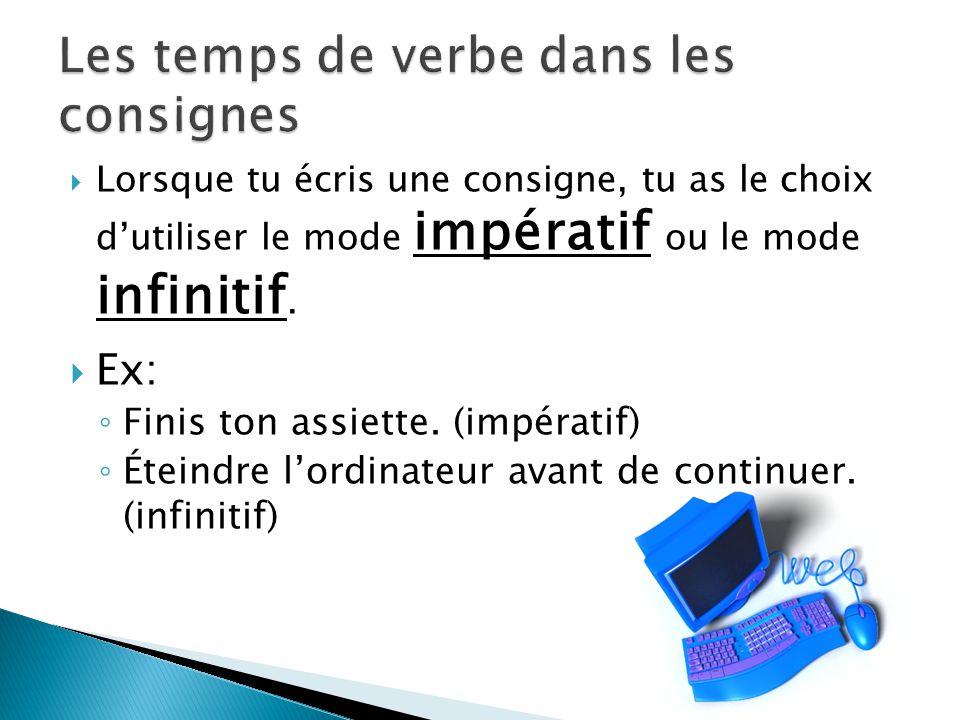 Lorsque tu écris une consigne, tu as le choix dutiliser le mode impératif ou le mode infinitif. Ex: Finis ton assiette. (impératif) Éteindre lordinate