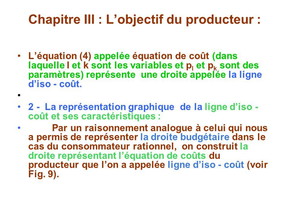 Chapitre III : Lobjectif du producteur : Léquation (4) appelée équation de coût (dans laquelle l et k sont les variables et p l et p k sont des paramètres) représente une droite appelée la ligne diso - coût.