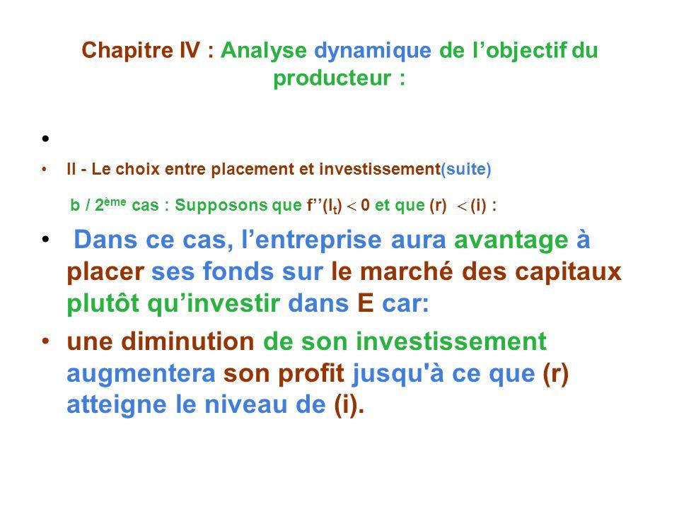 Chapitre IV : Analyse dynamique de lobjectif du producteur : II - Le choix entre placement et investissement(suite) b / 2 ème cas : Supposons que f(I t ) 0 et que (r) (i) : Dans ce cas, lentreprise aura avantage à placer ses fonds sur le marché des capitaux plutôt quinvestir dans E car: une diminution de son investissement augmentera son profit jusqu à ce que (r) atteigne le niveau de (i).