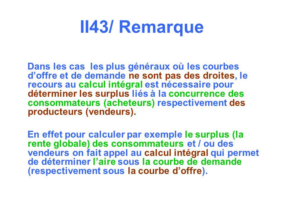II43/ Remarque Dans les cas les plus généraux où les courbes doffre et de demande ne sont pas des droites, le recours au calcul intégral est nécessaire pour déterminer les surplus liés à la concurrence des consommateurs (acheteurs) respectivement des producteurs (vendeurs).