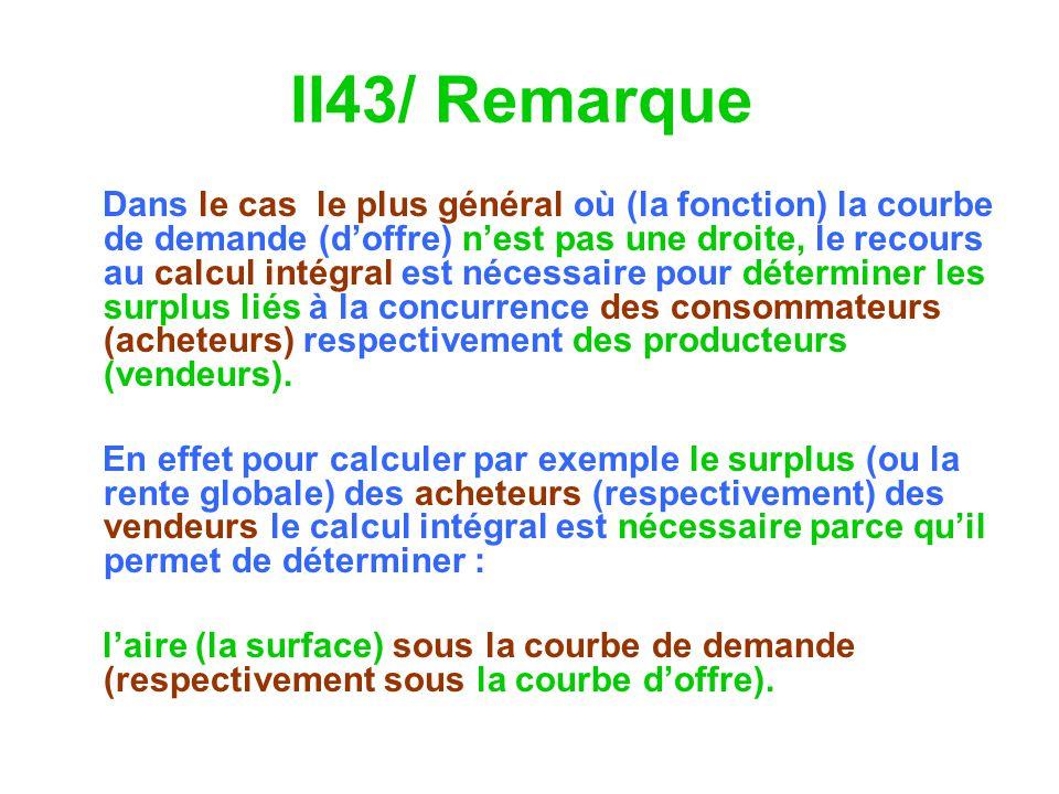 II43/ Remarque Dans le cas le plus général où (la fonction) la courbe de demande (doffre) nest pas une droite, le recours au calcul intégral est néces