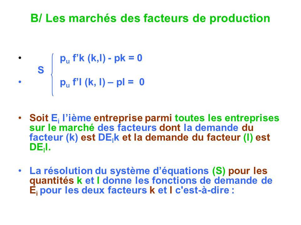 B/ Les marchés des facteurs de production p u fk (k,l) - pk = 0 S p u fl (k, l) – pl = 0 Soit E i lième entreprise parmi toutes les entreprises sur le marché des facteurs dont la demande du facteur (k) est DE I k et la demande du facteur (l) est DE I l.