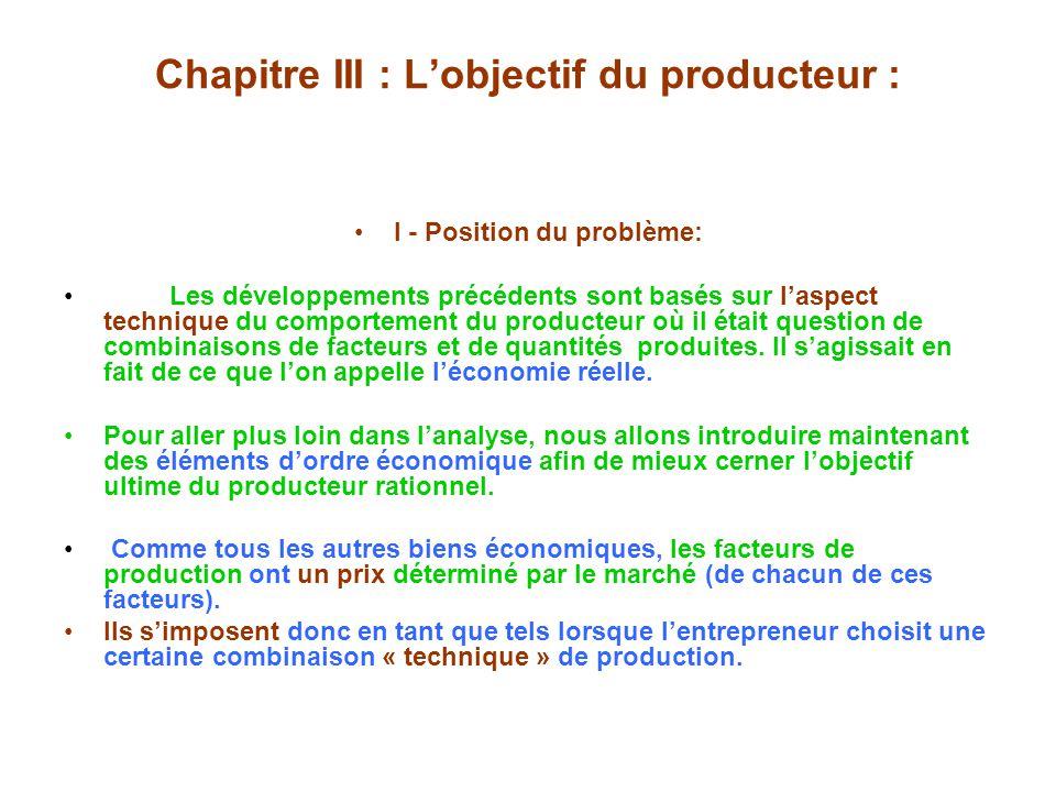 Chapitre III : Lobjectif du producteur : I - Position du problème: Les développements précédents sont basés sur laspect technique du comportement du producteur où il était question de combinaisons de facteurs et de quantités produites.