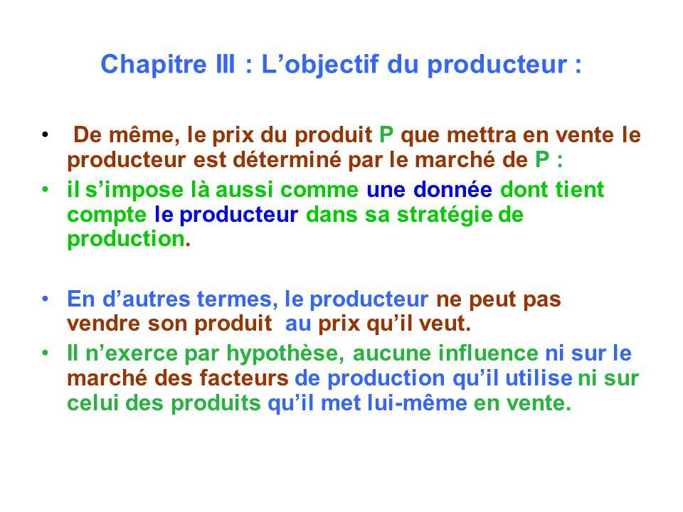 Chapitre III : Lobjectif du producteur : De même, le prix du produit P que mettra en vente le producteur est déterminé par le marché de P : il simpose là aussi comme une donnée dont tient compte le producteur dans sa stratégie de production.