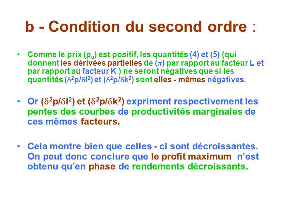 b - Condition du second ordre : Comme le prix (p u ) est positif, les quantités (4) et (5) (qui donnent les dérivées partielles de ( ) par rapport au facteur L et par rapport au facteur K ) ne seront négatives que si les quantités ( 2 p/ l 2 ) et ( 2 p/ k 2 ) sont elles - mêmes négatives.