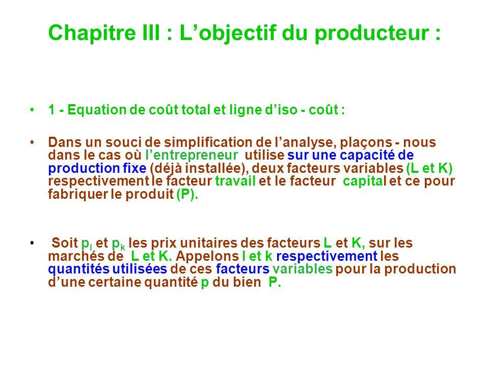Chapitre III : Lobjectif du producteur : 1 - Equation de coût total et ligne diso - coût : Dans un souci de simplification de lanalyse, plaçons - nous dans le cas où lentrepreneur utilise sur une capacité de production fixe (déjà installée), deux facteurs variables (L et K) respectivement le facteur travail et le facteur capital et ce pour fabriquer le produit (P).