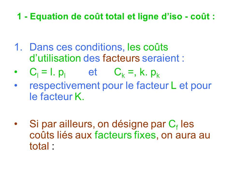 1 - Equation de coût total et ligne diso - coût : 1.Dans ces conditions, les coûts dutilisation des facteurs seraient : C l = l. p l et C k =, k. p k