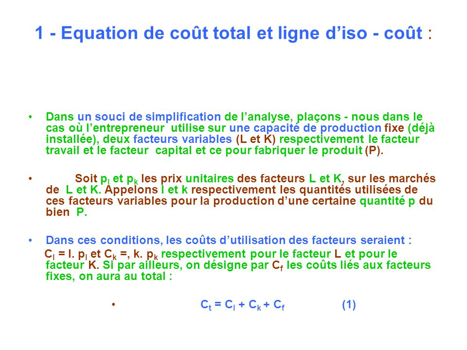 1 - Equation de coût total et ligne diso - coût : Dans un souci de simplification de lanalyse, plaçons - nous dans le cas où lentrepreneur utilise sur une capacité de production fixe (déjà installée), deux facteurs variables (L et K) respectivement le facteur travail et le facteur capital et ce pour fabriquer le produit (P).