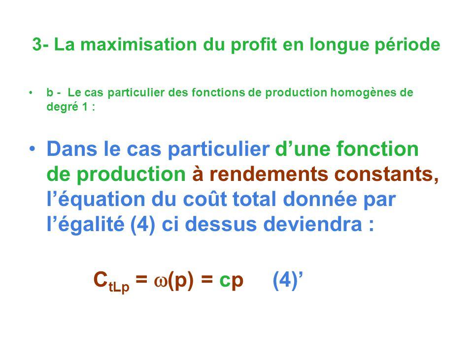 3- La maximisation du profit en longue période b - Le cas particulier des fonctions de production homogènes de degré 1 : Dans le cas particulier dune fonction de production à rendements constants, léquation du coût total donnée par légalité (4) ci dessus deviendra : C tLp = (p) = cp (4)