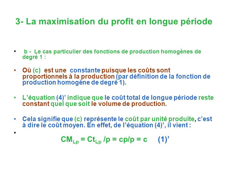 3- La maximisation du profit en longue période b - Le cas particulier des fonctions de production homogènes de degré 1 : Où (c) est une constante puisque les coûts sont proportionnels à la production (par définition de la fonction de production homogène de degré 1).