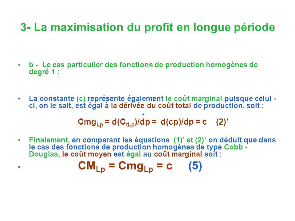 3- La maximisation du profit en longue période b - Le cas particulier des fonctions de production homogènes de degré 1 : La constante (c) représente également le coût marginal puisque celui - ci, on le sait, est égal à la dérivée du coût total de production, soit : Cmg Lp = d(C tLp )/dp = d(cp)/dp = c (2) Finalement, en comparant les équations (1) et (2) on déduit que dans le cas des fonctions de production homogènes de type Cobb - Douglas, le coût moyen est égal au coût marginal soit : CM Lp = Cmg Lp = c (5)