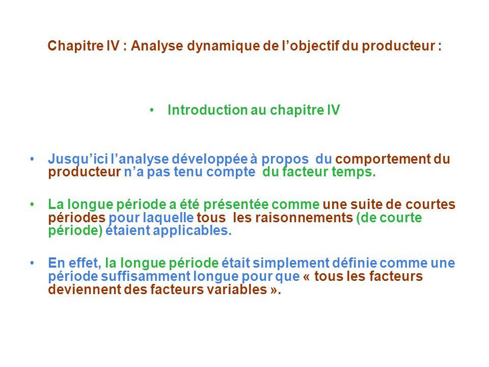 Chapitre IV : Analyse dynamique de lobjectif du producteur : Introduction au chapitre IV Jusquici lanalyse développée à propos du comportement du producteur na pas tenu compte du facteur temps.
