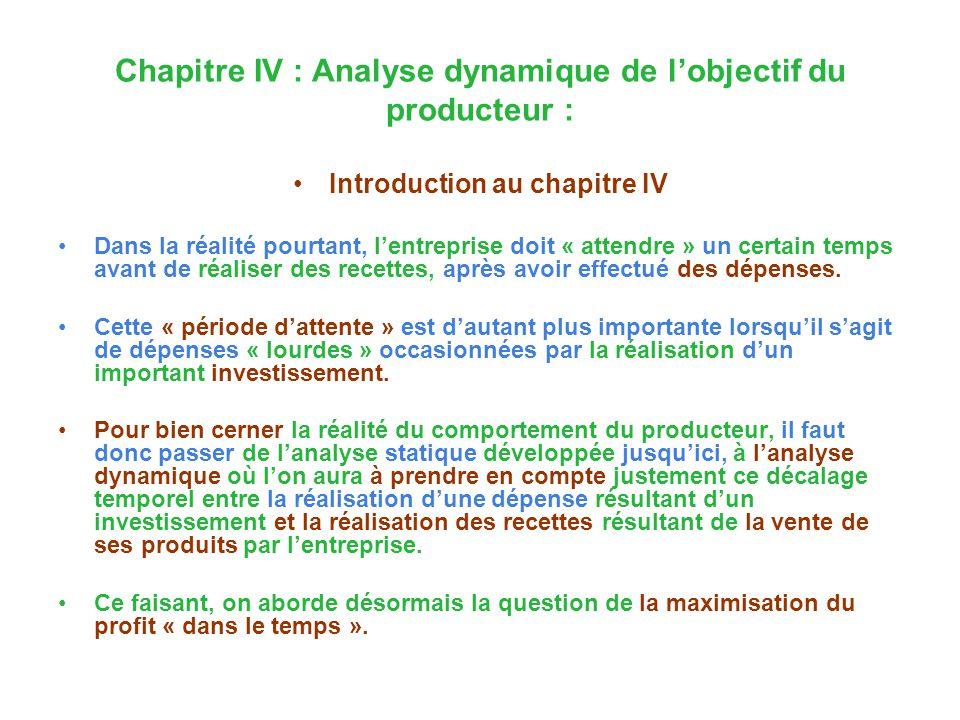 Chapitre IV : Analyse dynamique de lobjectif du producteur : Introduction au chapitre IV Dans la réalité pourtant, lentreprise doit « attendre » un certain temps avant de réaliser des recettes, après avoir effectué des dépenses.