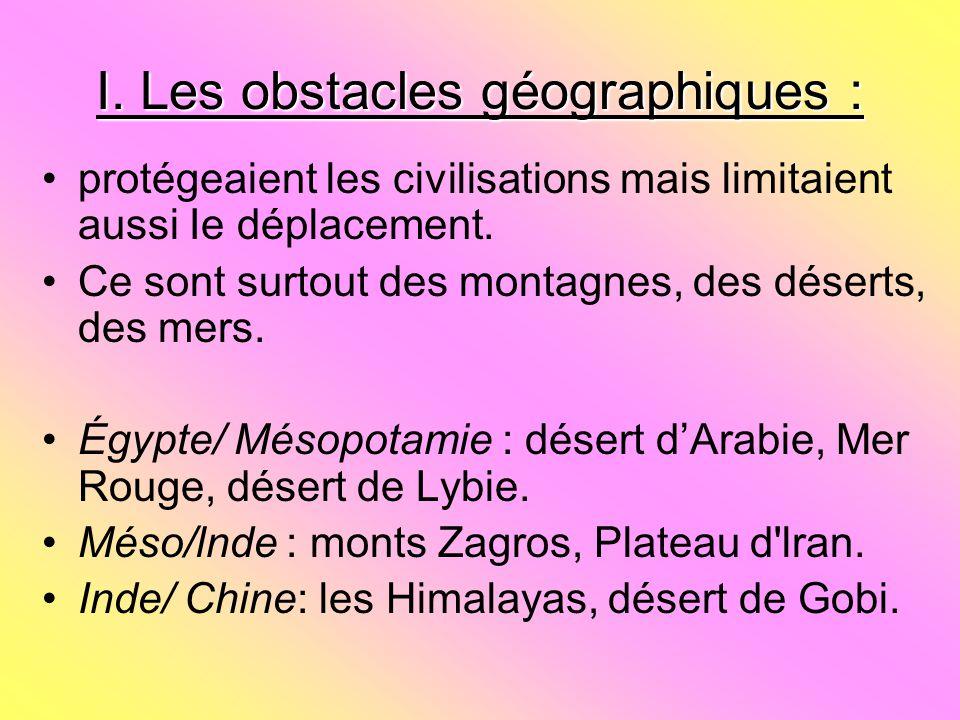 I. Les obstacles géographiques : protégeaient les civilisations mais limitaient aussi Ie déplacement. Ce sont surtout des montagnes, des déserts, des