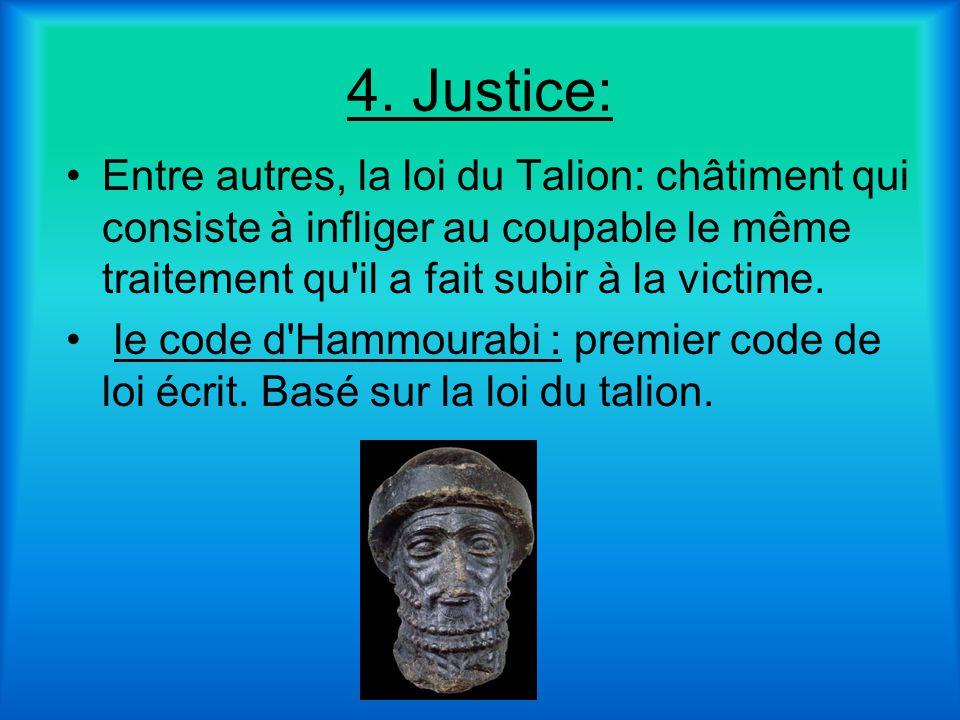 4. Justice: Entre autres, la loi du Talion: châtiment qui consiste à infliger au coupable le même traitement qu'il a fait subir à la victime. le code