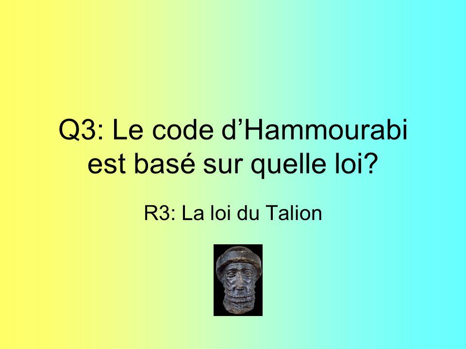 Q3: Le code dHammourabi est basé sur quelle loi? R3: La loi du Talion