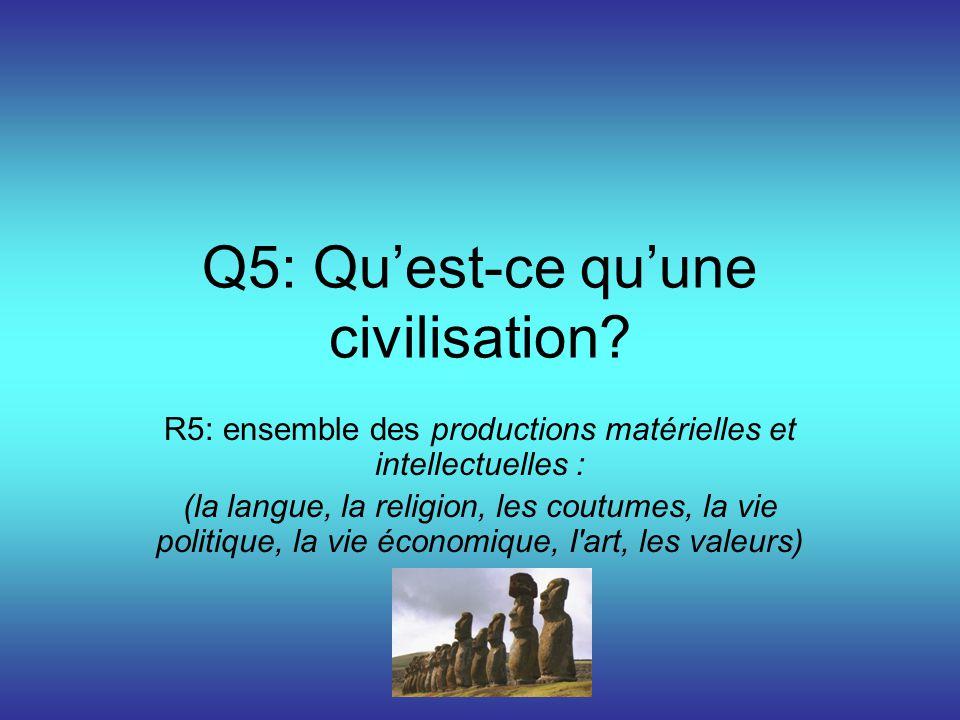 Q5: Quest-ce quune civilisation? R5: ensemble des productions matérielles et intellectuelles : (la langue, la religion, les coutumes, la vie politique