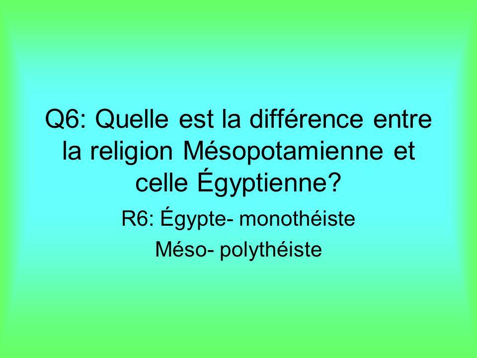 Q6: Quelle est la différence entre la religion Mésopotamienne et celle Égyptienne? R6: Égypte- monothéiste Méso- polythéiste
