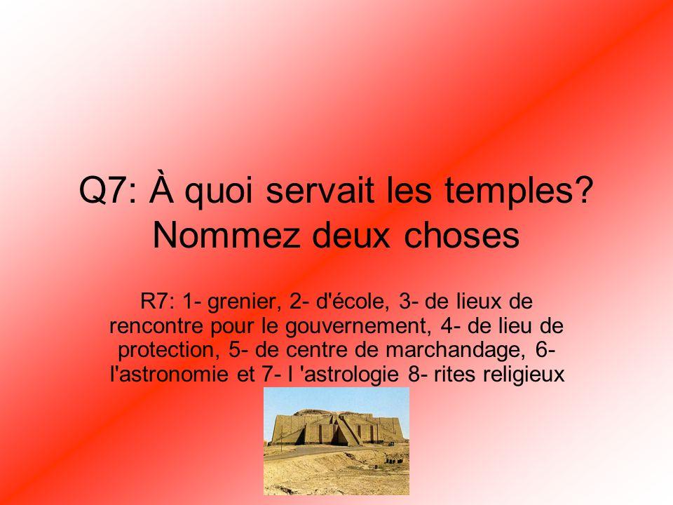 Q7: À quoi servait les temples? Nommez deux choses R7: 1- grenier, 2- d'école, 3- de lieux de rencontre pour le gouvernement, 4- de lieu de protection