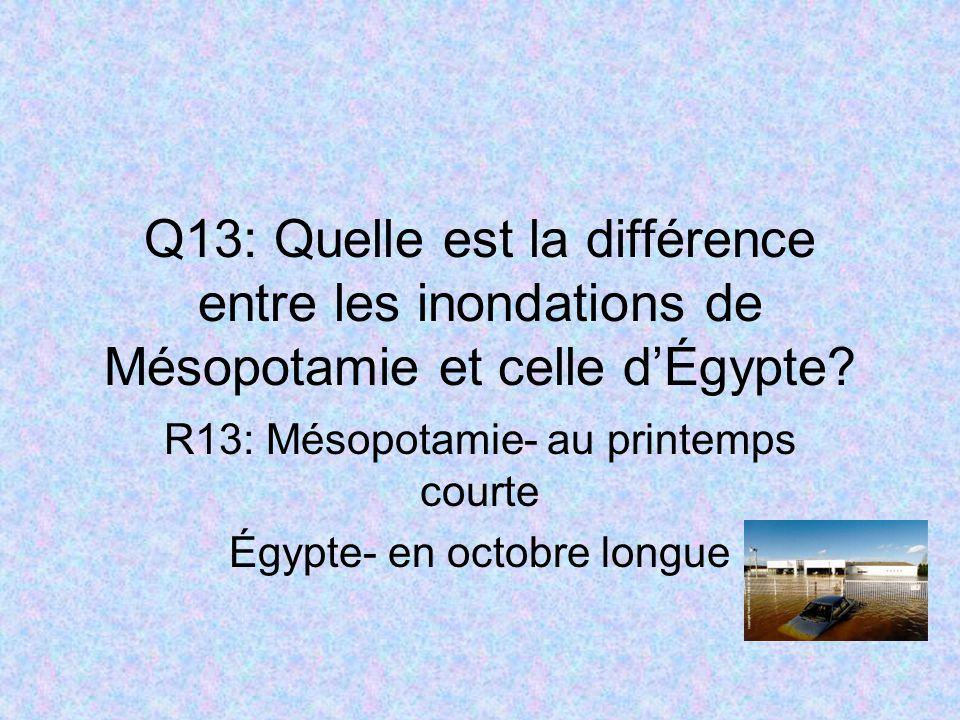 Q13: Quelle est la différence entre les inondations de Mésopotamie et celle dÉgypte? R13: Mésopotamie- au printemps courte Égypte- en octobre longue