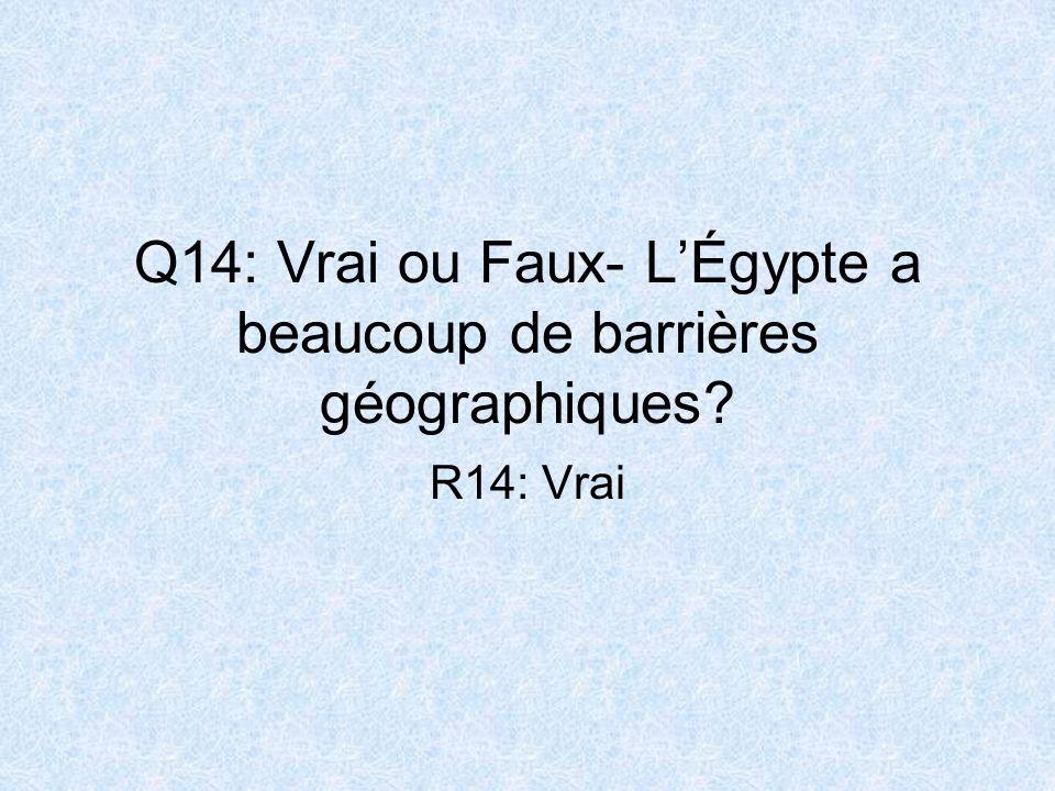 Q14: Vrai ou Faux- LÉgypte a beaucoup de barrières géographiques? R14: Vrai