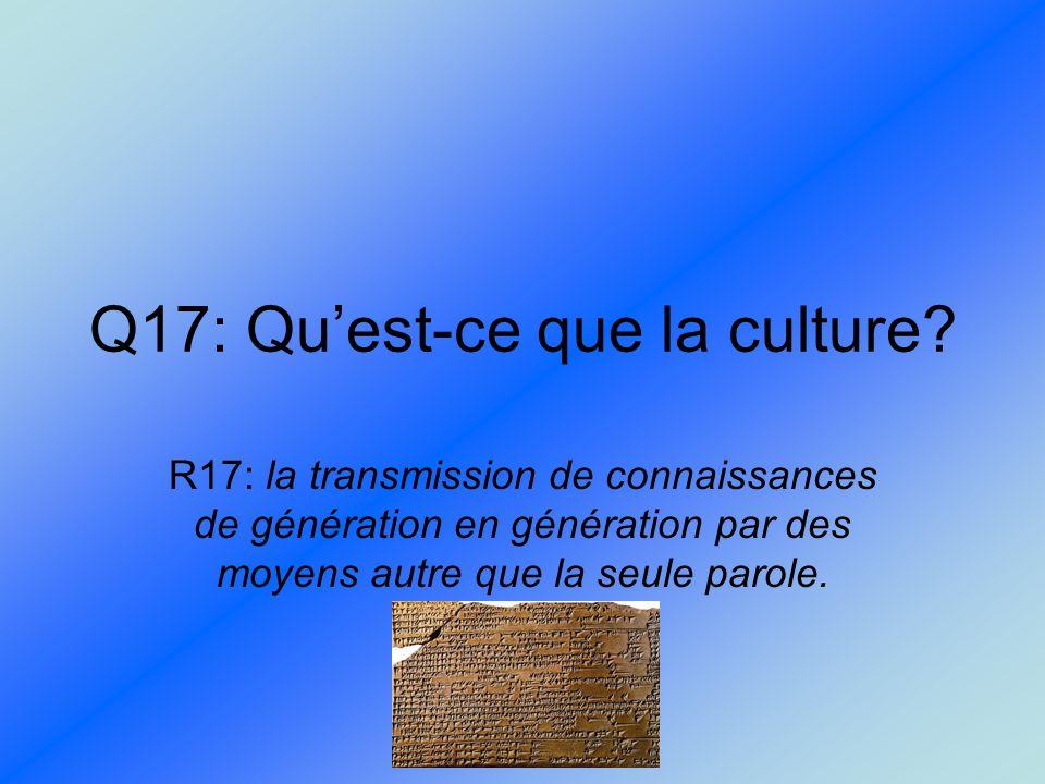 Q17: Quest-ce que la culture? R17: la transmission de connaissances de génération en génération par des moyens autre que la seule parole.