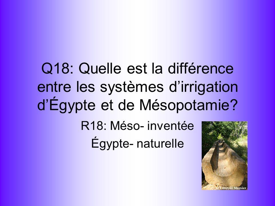 Q18: Quelle est la différence entre les systèmes dirrigation dÉgypte et de Mésopotamie? R18: Méso- inventée Égypte- naturelle