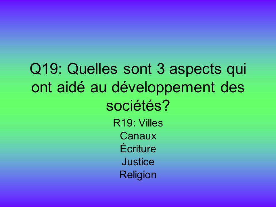 Q19: Quelles sont 3 aspects qui ont aidé au développement des sociétés? R19: Villes Canaux Écriture Justice Religion