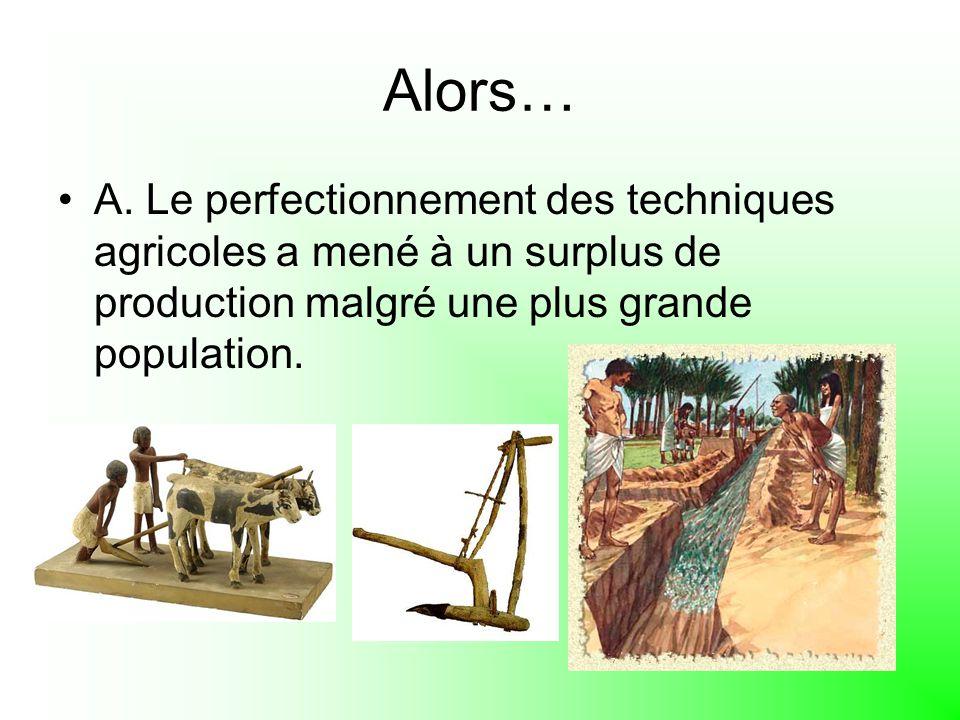 Alors… A. Le perfectionnement des techniques agricoles a mené à un surplus de production malgré une plus grande population.
