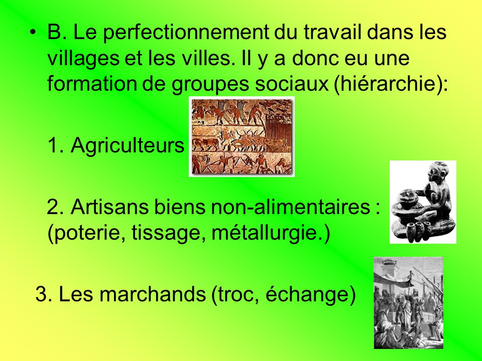 B. Le perfectionnement du travail dans les villages et les villes. Il y a donc eu une formation de groupes sociaux (hiérarchie): 1. Agriculteurs 2. Ar