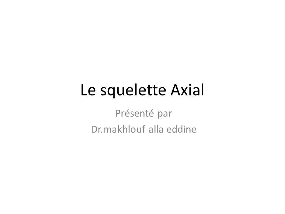 Le squelette Axial Présenté par Dr.makhlouf alla eddine