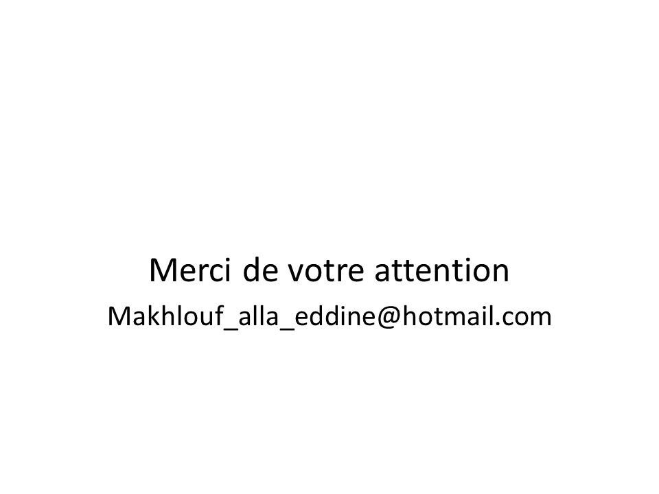 Merci de votre attention Makhlouf_alla_eddine@hotmail.com