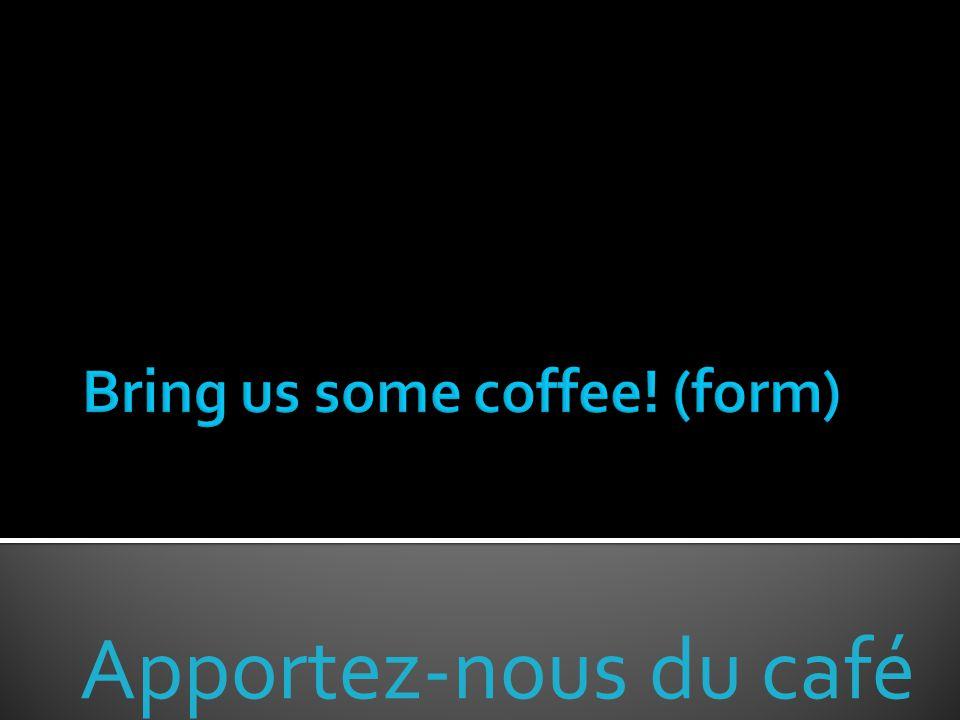 Apportez-nous du café