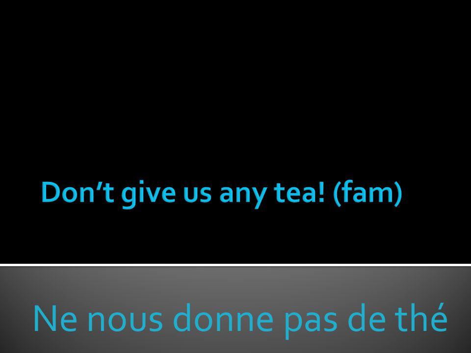 Ne nous donne pas de thé