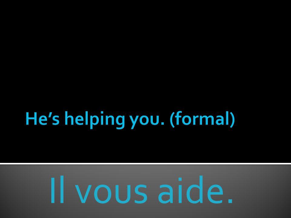 Il vous aide.