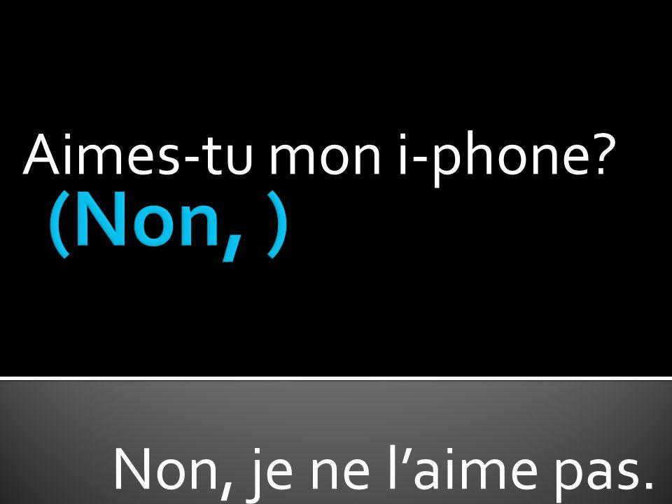 Aimes-tu mon i-phone? Non, je ne laime pas.