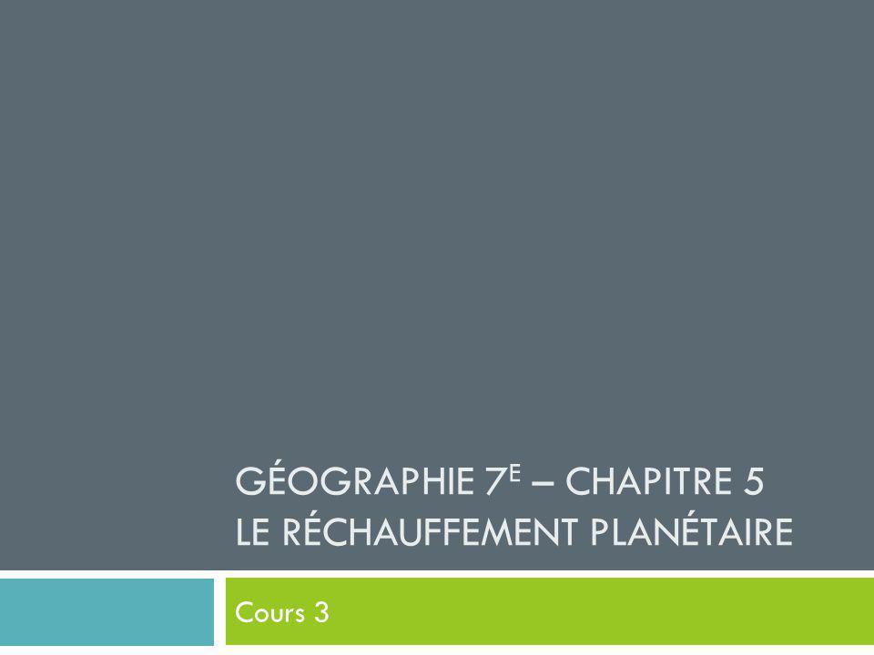 GÉOGRAPHIE 7 E – CHAPITRE 5 LE RÉCHAUFFEMENT PLANÉTAIRE Cours 3